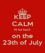 KEEP CALM I'll be back on the 23th of July - Personalised Poster A4 size