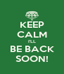 KEEP CALM I'LL BE BACK SOON! - Personalised Poster A4 size
