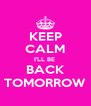 KEEP CALM I'LL BE  BACK TOMORROW - Personalised Poster A4 size