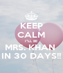 """KEEP CALM I""""LL BE MRS. KHAN  IN 30 DAYS!! - Personalised Poster A4 size"""