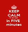 KEEP CALM I'll be over  in FIVE  minutes - Personalised Poster A4 size