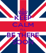 KEEP CALM I'LL BE THERE SOON - Personalised Poster A4 size
