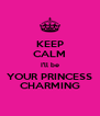 KEEP CALM I'll be YOUR PRINCESS CHARMING - Personalised Poster A4 size