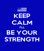KEEP CALM I'LL BE YOUR STRENGTH - Personalised Poster A4 size
