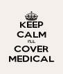 KEEP CALM I'LL COVER MEDICAL - Personalised Poster A4 size