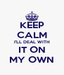 KEEP CALM I'LL DEAL WITH IT ON MY OWN - Personalised Poster A4 size