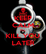 KEEP CALM I'LL KILL YOU LATER - Personalised Poster A4 size