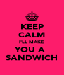 KEEP CALM I'LL MAKE YOU A  SANDWICH - Personalised Poster A4 size