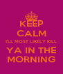 KEEP CALM I'LL MOST LIKELY KILL YA IN THE MORNING - Personalised Poster A4 size