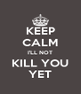 KEEP CALM I'LL NOT KILL YOU YET - Personalised Poster A4 size