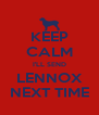 KEEP CALM I'LL SEND LENNOX NEXT TIME - Personalised Poster A4 size