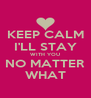 KEEP CALM I'LL STAY WITH YOU NO MATTER WHAT - Personalised Poster A4 size