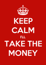 KEEP CALM I'LL TAKE THE MONEY - Personalised Poster A4 size
