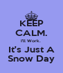 KEEP CALM. I'll Work.  It's Just A Snow Day - Personalised Poster A4 size