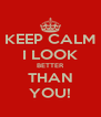 KEEP CALM I LOOK BETTER THAN YOU! - Personalised Poster A4 size
