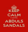 KEEP CALM I LOVE ABDULS SANDALS - Personalised Poster A4 size