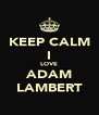 KEEP CALM I LOVE ADAM LAMBERT - Personalised Poster A4 size