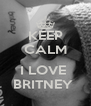 KEEP CALM  I LOVE  BRITNEY  - Personalised Poster A4 size