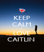 KEEP CALM I LOVE CAITLIN  - Personalised Poster A4 size