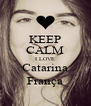 KEEP CALM I LOVE Catarina França - Personalised Poster A4 size