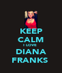 KEEP CALM I LOVE  DIANA FRANKS  - Personalised Poster A4 size