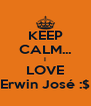 KEEP CALM... I LOVE Erwin José :$ - Personalised Poster A4 size