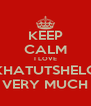 KEEP CALM I LOVE KHATUTSHELO VERY MUCH - Personalised Poster A4 size