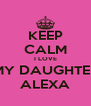 KEEP CALM I LOVE MY DAUGHTER ALEXA - Personalised Poster A4 size