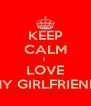 KEEP CALM I  LOVE MY GIRLFRIEND - Personalised Poster A4 size