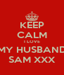 KEEP CALM I LOVE MY HUSBAND SAM XXX - Personalised Poster A4 size