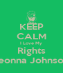 KEEP CALM I Love My Rights Deonna Johnson  - Personalised Poster A4 size