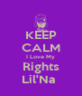 KEEP CALM I Love My Rights Lil'Na  - Personalised Poster A4 size
