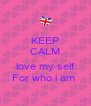 KEEP CALM I love my self For who i am  - Personalised Poster A4 size