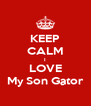KEEP CALM I LOVE My Son Gator - Personalised Poster A4 size