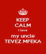 KEEP CALM I love my uncle TEVEZ MFEKA - Personalised Poster A4 size