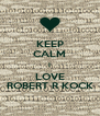KEEP CALM I LOVE ROBERT R KOCK - Personalised Poster A4 size