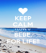 KEEP CALM I LOVE U BEBE. FOR LIFE!! - Personalised Poster A4 size