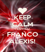 KEEP CALM I LOVE U FRANCO ALEXIS! - Personalised Poster A4 size