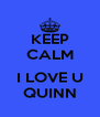 KEEP CALM  I LOVE U QUINN - Personalised Poster A4 size