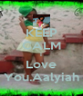 KEEP CALM I Love You.Aalyiah - Personalised Poster A4 size