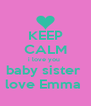 KEEP CALM i love you  baby sister  love Emma  - Personalised Poster A4 size