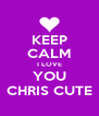 KEEP CALM I LOVE YOU CHRIS CUTE - Personalised Poster A4 size