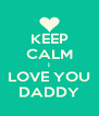 KEEP CALM I LOVE YOU DADDY - Personalised Poster A4 size