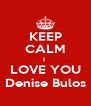 KEEP CALM I  LOVE YOU Denise Bulos - Personalised Poster A4 size
