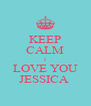 KEEP CALM I LOVE YOU JESSICA  - Personalised Poster A4 size