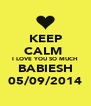 KEEP CALM  I LOVE YOU SO MUCH BABIESH 05/09/2014 - Personalised Poster A4 size