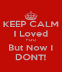 KEEP CALM I Loved YOU But Now I DONT! - Personalised Poster A4 size