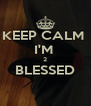 KEEP CALM  I'M  2 BLESSED  - Personalised Poster A4 size