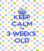 KEEP CALM I'M 3 WEEKS  OLD - Personalised Poster A4 size