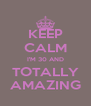 KEEP CALM I'M 30 AND TOTALLY AMAZING - Personalised Poster A4 size